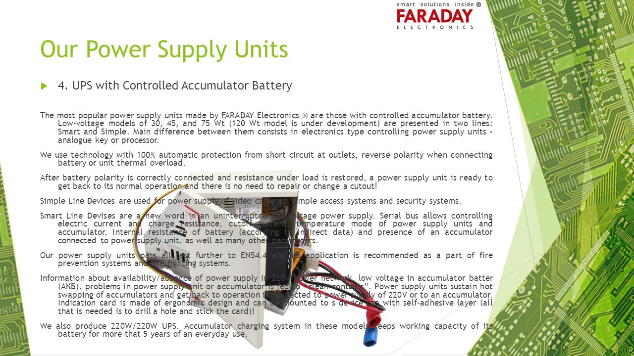 Our Power Supply Units  4. UPS with Controlled Accumulator Battery The most popular power supply units made by FARADAY Electronics ® are those with c