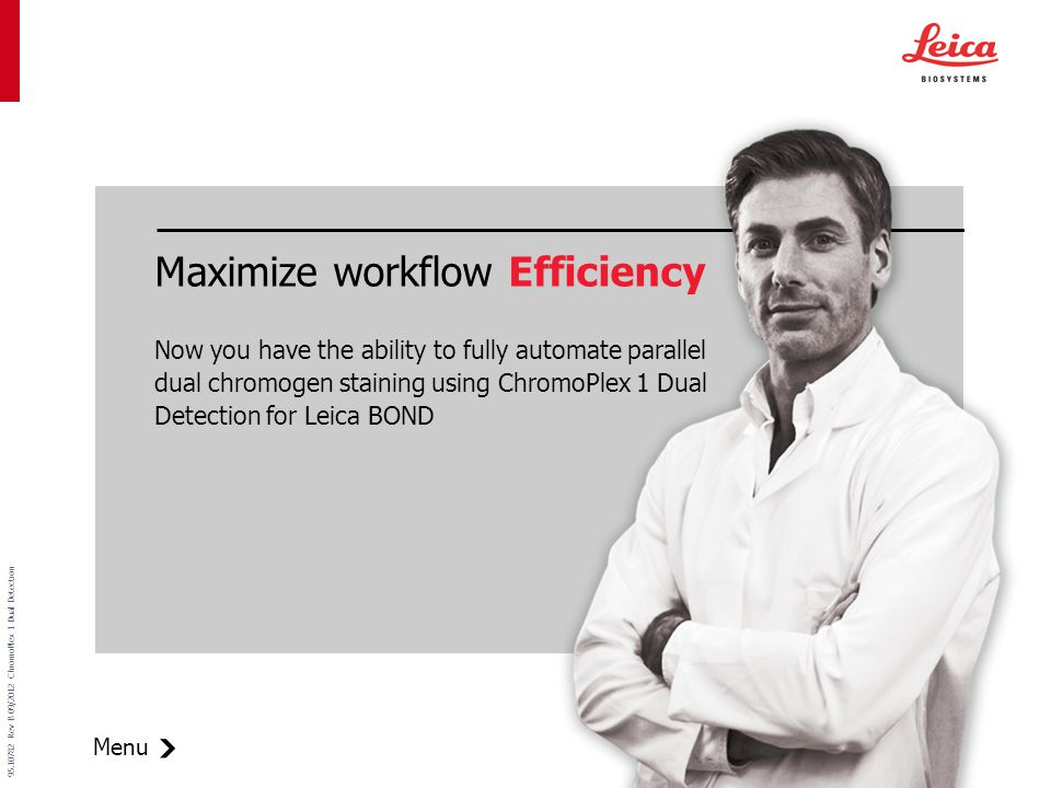 Menu 95.10782 Rev B 09/2012 ChromoPlex 1 Dual Detection Maximize workflow Efficiency Now you have the ability to fully automate parallel dual chromogen staining using ChromoPlex 1 Dual Detection for Leica BOND