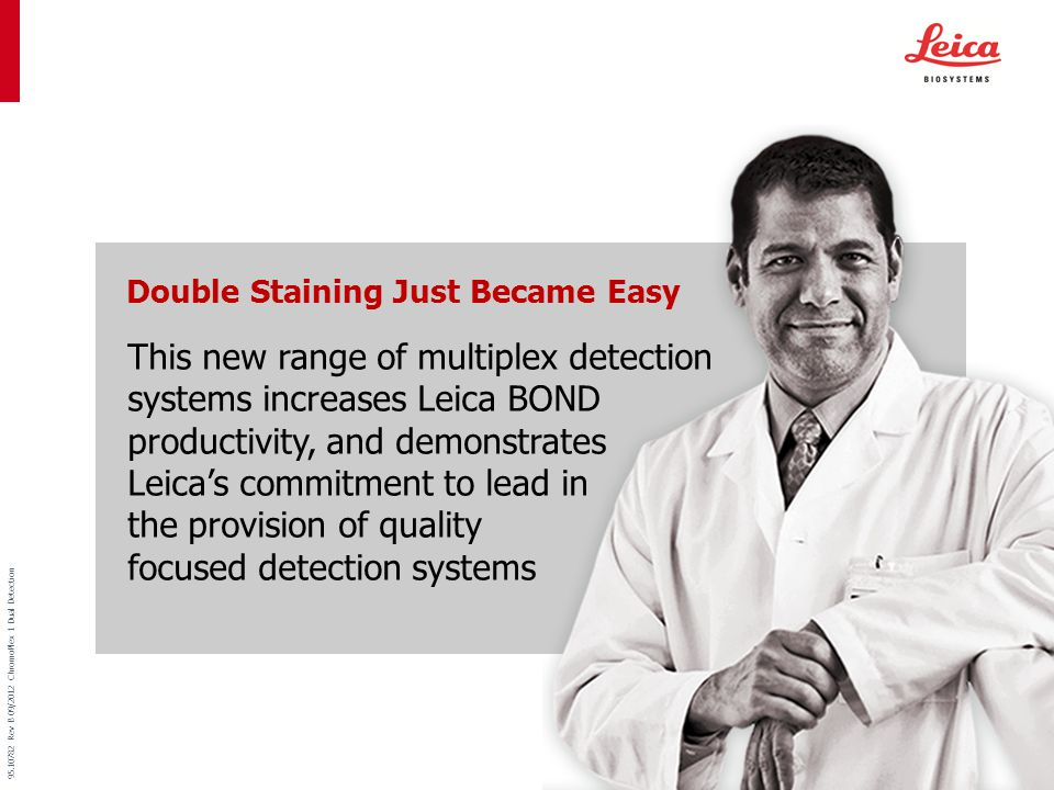 Menu 95.10782 Rev B 09/2012 ChromoPlex 1 Dual Detection Make Double Staining Routine Practice For the Pathologist who wants to make the most effective use of tissue from core biopsies and small tissue sections, Leica ChromoPlex 1 Dual Detection for Leica BOND will significantly increase the opportunity for same day diagnosis.