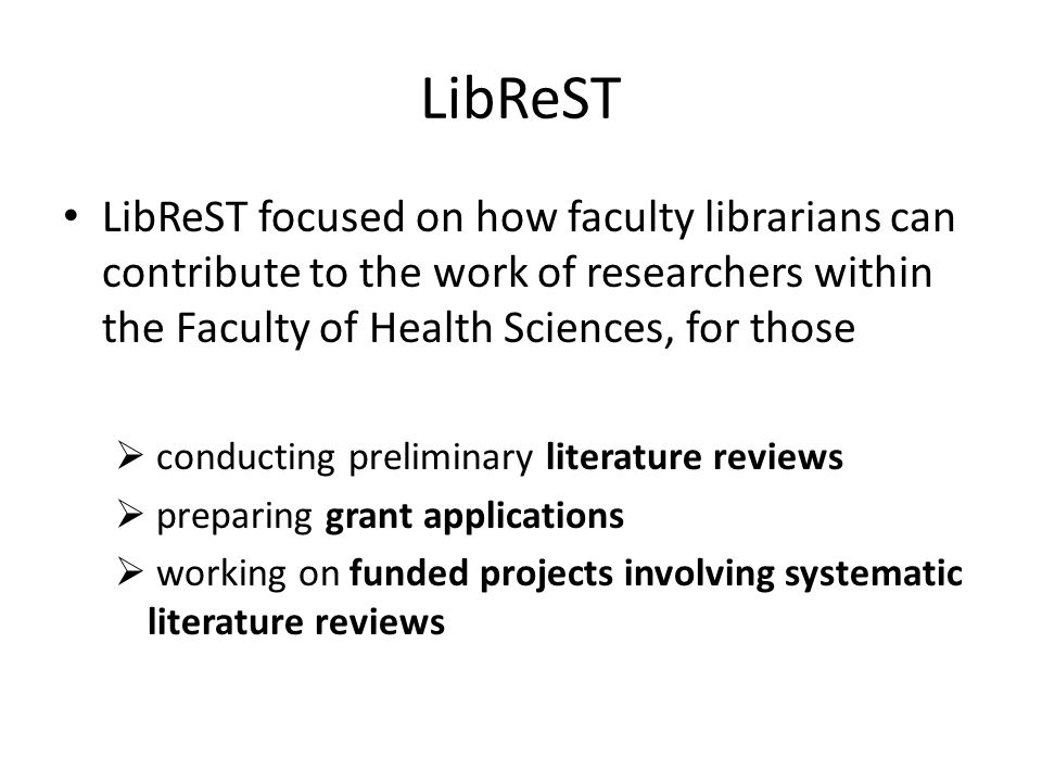 LibReST Used a standard framework for reporting literature searches (STARLITE) with the aim of developing a:  systematic  efficient  sustainable model  identify potential opportunities for future research support services
