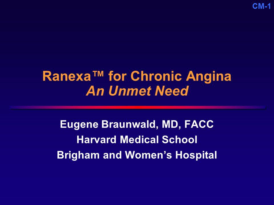 CM-1 Ranexa™ for Chronic Angina An Unmet Need Eugene Braunwald, MD, FACC Harvard Medical School Brigham and Women's Hospital