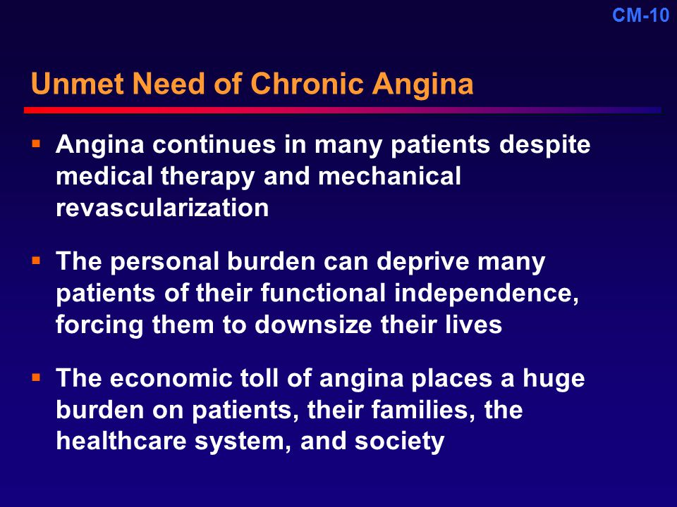 CM-10 Unmet Need of Chronic Angina  Angina continues in many patients despite medical therapy and mechanical revascularization  The personal burden