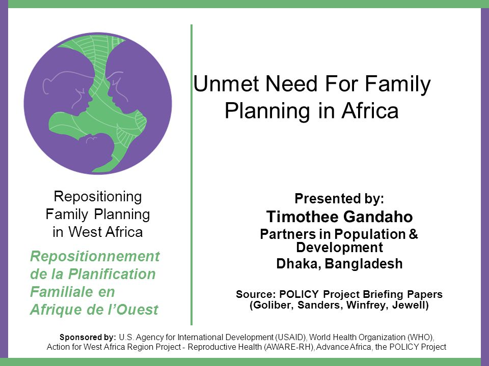 Unmet Need For Family Planning in Africa Presented by: Timothee Gandaho Partners in Population & Development Dhaka, Bangladesh Source: POLICY Project Briefing Papers (Goliber, Sanders, Winfrey, Jewell) Repositioning Family Planning in West Africa Repositionnement de la Planification Familiale en Afrique de l'Ouest Sponsored by: U.S.