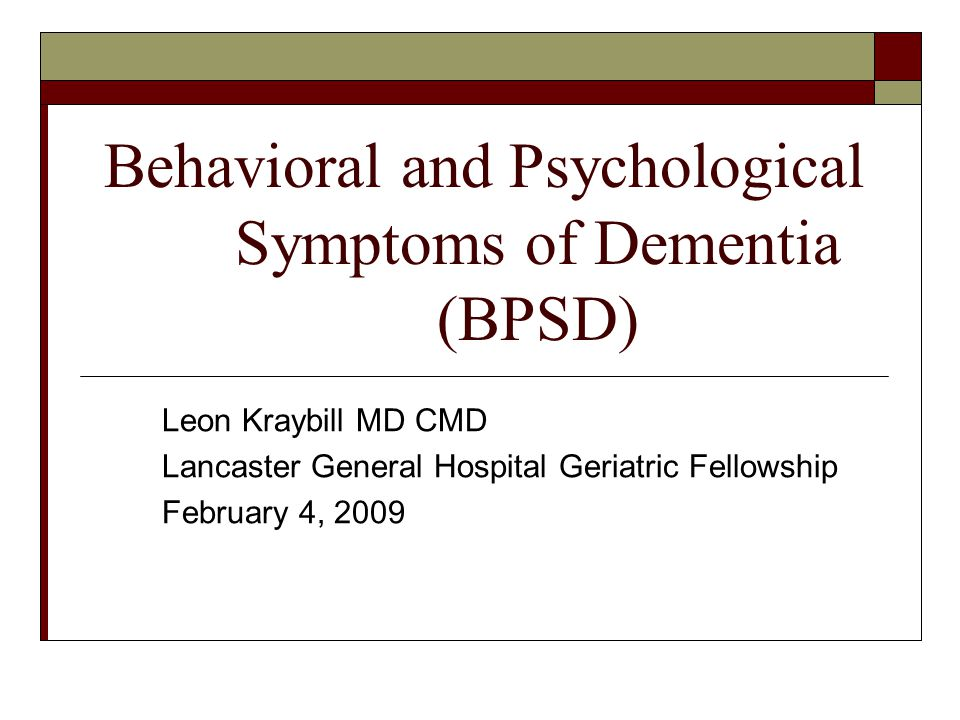 Behavioral and Psychological Symptoms of Dementia (BPSD) Leon Kraybill MD CMD Lancaster General Hospital Geriatric Fellowship February 4, 2009