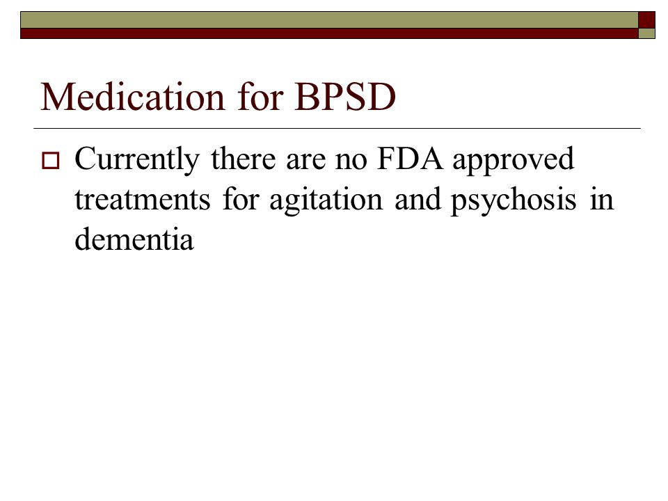 Medication for BPSD  Currently there are no FDA approved treatments for agitation and psychosis in dementia