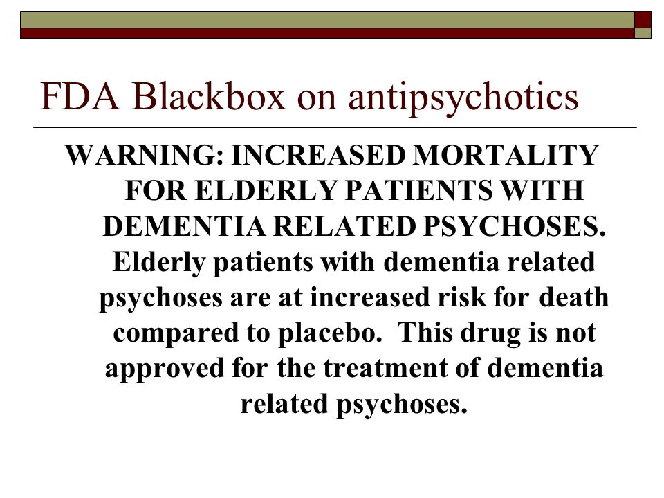 FDA Blackbox on antipsychotics WARNING: INCREASED MORTALITY FOR ELDERLY PATIENTS WITH DEMENTIA RELATED PSYCHOSES. Elderly patients with dementia relat