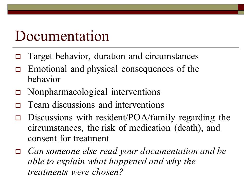 Documentation  Target behavior, duration and circumstances  Emotional and physical consequences of the behavior  Nonpharmacological interventions 