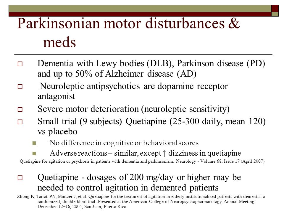 Parkinsonian motor disturbances & meds  Dementia with Lewy bodies (DLB), Parkinson disease (PD) and up to 50% of Alzheimer disease (AD)  Neuroleptic