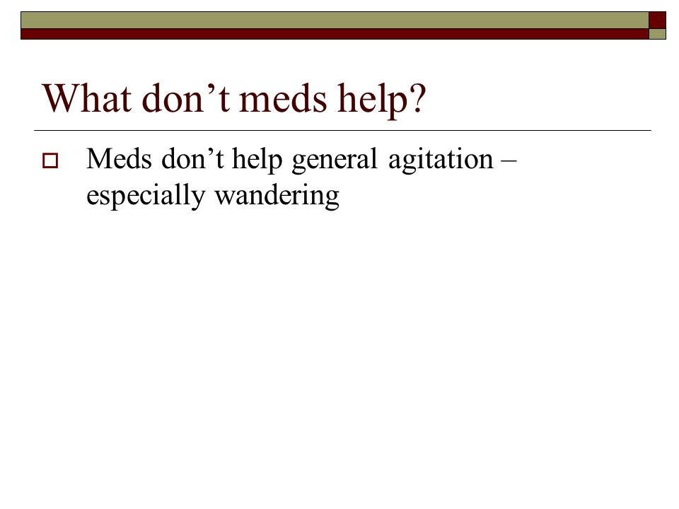 What don't meds help?  Meds don't help general agitation – especially wandering