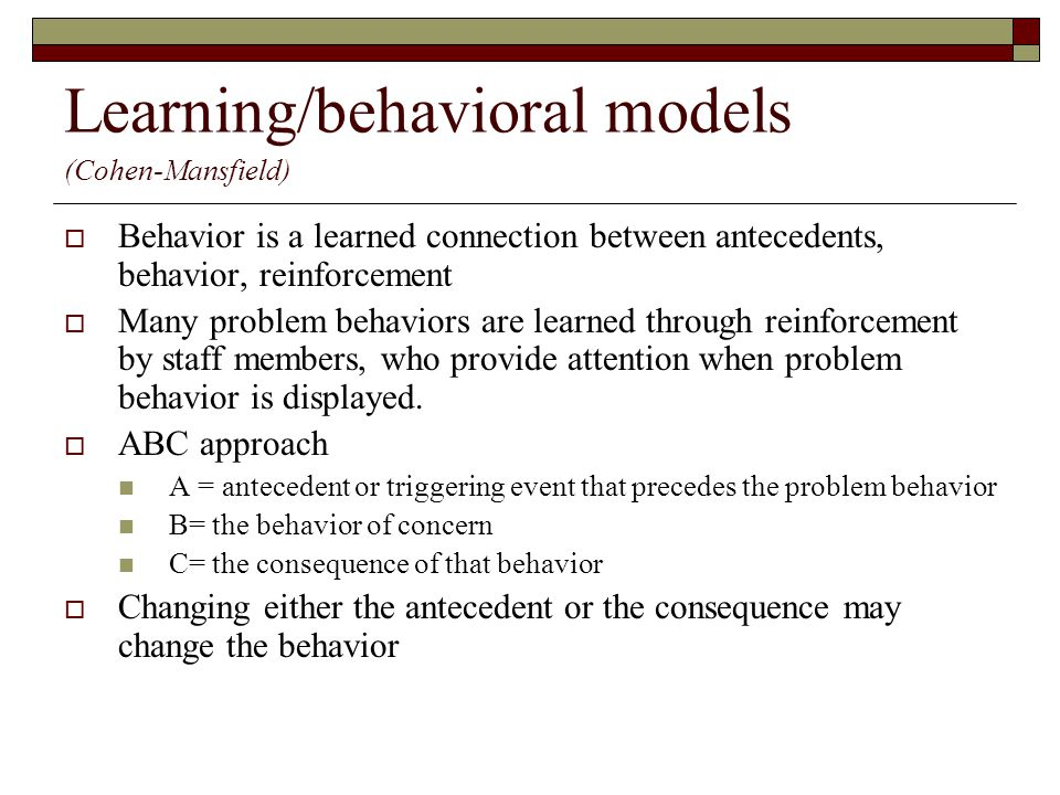 Learning/behavioral models (Cohen-Mansfield)  Behavior is a learned connection between antecedents, behavior, reinforcement  Many problem behaviors