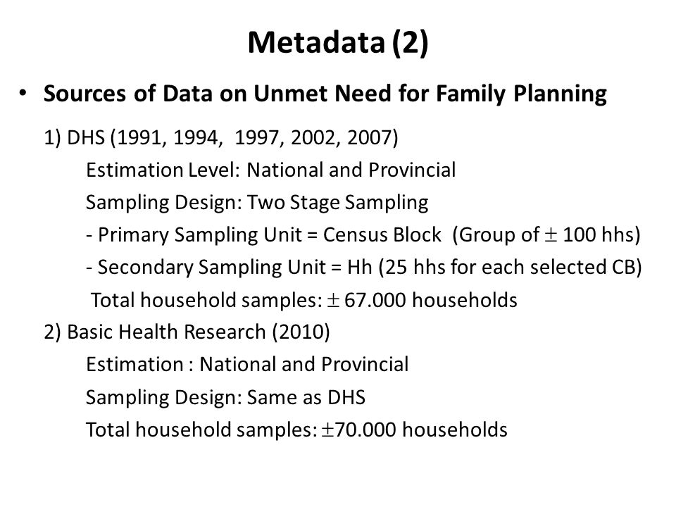 Metadata (2) Sources of Data on Unmet Need for Family Planning 1) DHS (1991, 1994, 1997, 2002, 2007) Estimation Level: National and Provincial Sampling Design: Two Stage Sampling - Primary Sampling Unit = Census Block (Group of  100 hhs) - Secondary Sampling Unit = Hh (25 hhs for each selected CB) Total household samples:  67.000 households 2) Basic Health Research (2010) Estimation : National and Provincial Sampling Design: Same as DHS Total household samples:  70.000 households