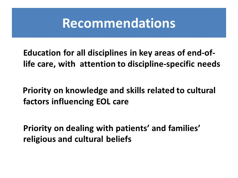Recommendations Education for all disciplines in key areas of end-of- life care, with attention to discipline-specific needs Priority on knowledge and skills related to cultural factors influencing EOL care Priority on dealing with patients' and families' religious and cultural beliefs