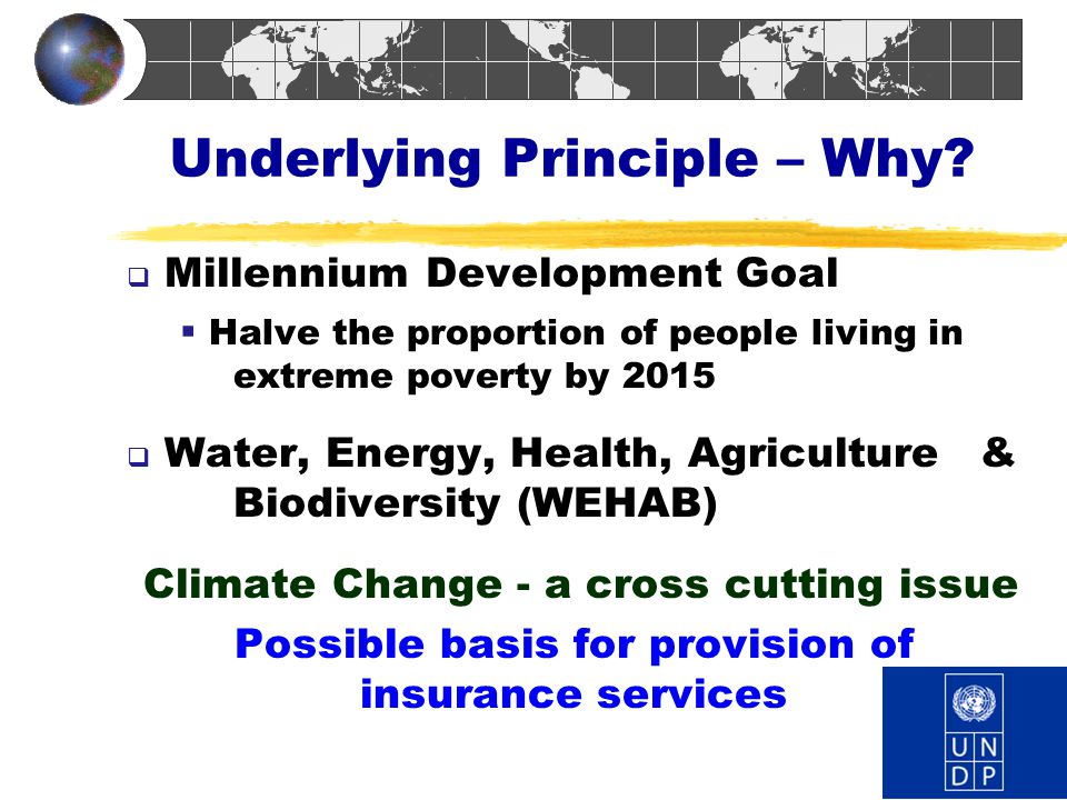 Underlying Principle – Why?  Millennium Development Goal  Halve the proportion of people living in extreme poverty by 2015  Water, Energy, Health,