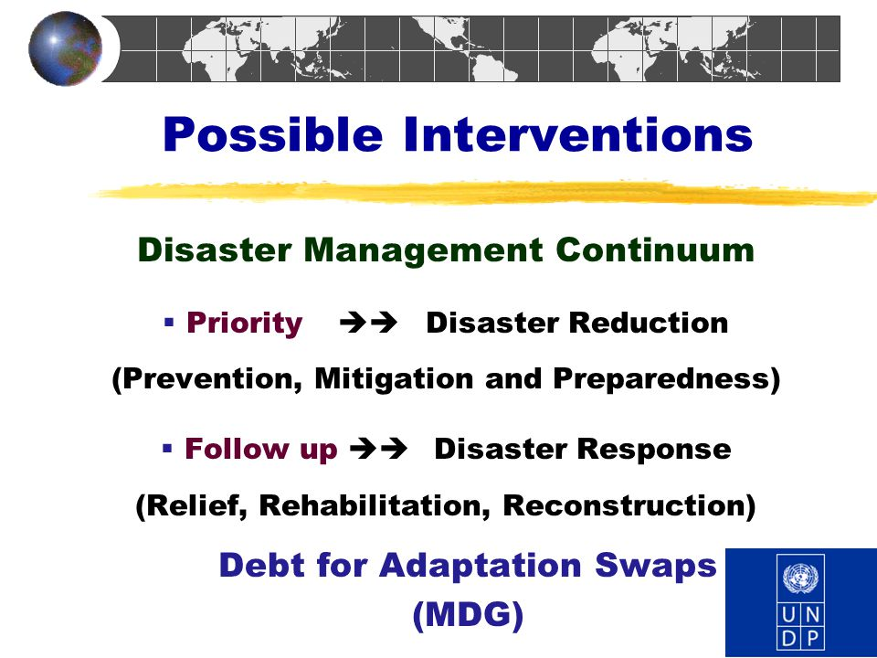 Possible Interventions Disaster Management Continuum  Priority  Disaster Reduction (Prevention, Mitigation and Preparedness)  Follow up  Disaste