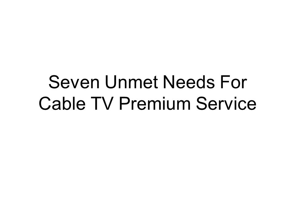 Seven Unmet Needs For Cable TV Premium Service