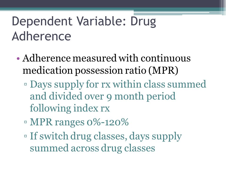 Dependent Variable: Drug Adherence Adherence measured with continuous medication possession ratio (MPR) ▫Days supply for rx within class summed and divided over 9 month period following index rx ▫MPR ranges 0%-120% ▫If switch drug classes, days supply summed across drug classes