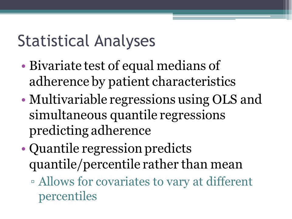 Statistical Analyses Bivariate test of equal medians of adherence by patient characteristics Multivariable regressions using OLS and simultaneous quantile regressions predicting adherence Quantile regression predicts quantile/percentile rather than mean ▫Allows for covariates to vary at different percentiles