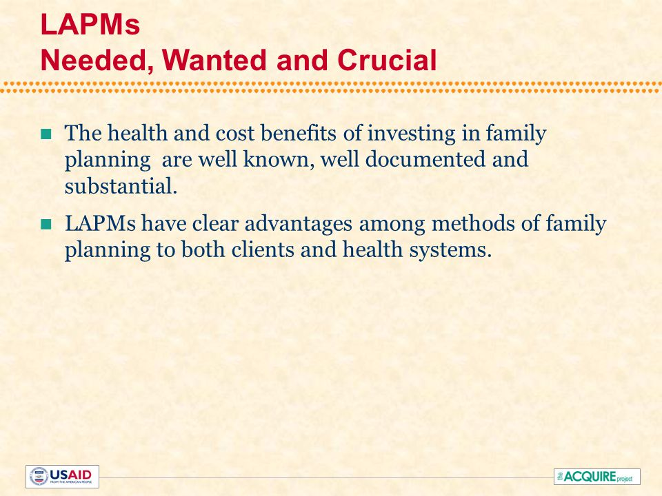 LAPMs Needed, Wanted and Crucial The health and cost benefits of investing in family planning are well known, well documented and substantial.