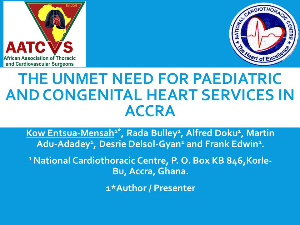 THE UNMET NEED FOR PAEDIATRIC AND CONGENITAL HEART SERVICES IN ACCRA Kow Entsua-Mensah 1*, Rada Bulley 1, Alfred Doku 1, Martin Adu-Adadey 1, Desrie Delsol-Gyan 1 and Frank Edwin 1.