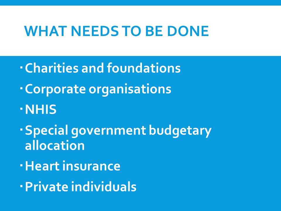 WHAT NEEDS TO BE DONE  Charities and foundations  Corporate organisations  NHIS  Special government budgetary allocation  Heart insurance  Private individuals