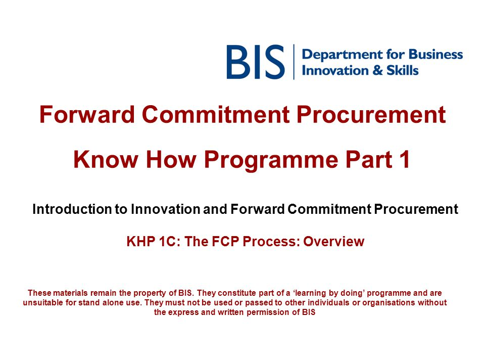 Forward Commitment Procurement Know How Programme Part 1 Introduction to Innovation and Forward Commitment Procurement KHP 1C: The FCP Process: Overvi