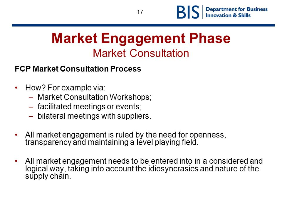 17 Market Engagement Phase Market Consultation FCP Market Consultation Process How? For example via: –Market Consultation Workshops; –facilitated meet