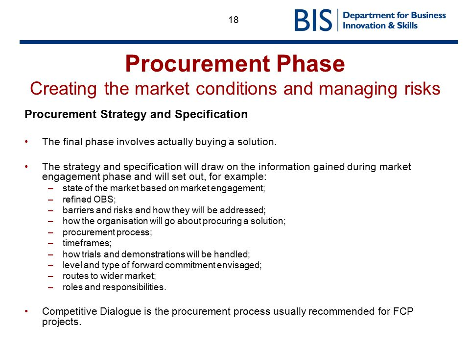 18 Procurement Phase Creating the market conditions and managing risks Procurement Strategy and Specification The final phase involves actually buying