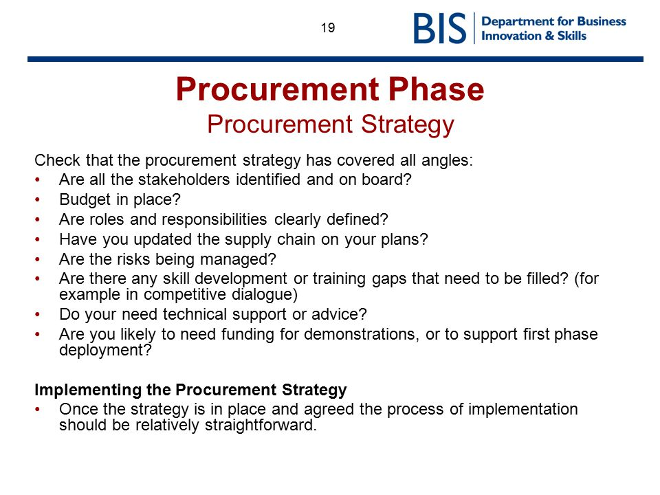 19 Procurement Phase Procurement Strategy Check that the procurement strategy has covered all angles: Are all the stakeholders identified and on board