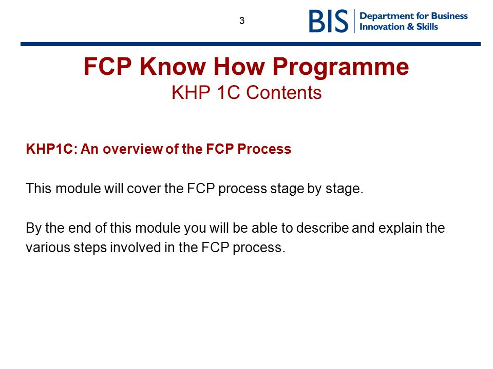3 FCP Know How Programme KHP 1C Contents KHP1C: An overview of the FCP Process This module will cover the FCP process stage by stage. By the end of th