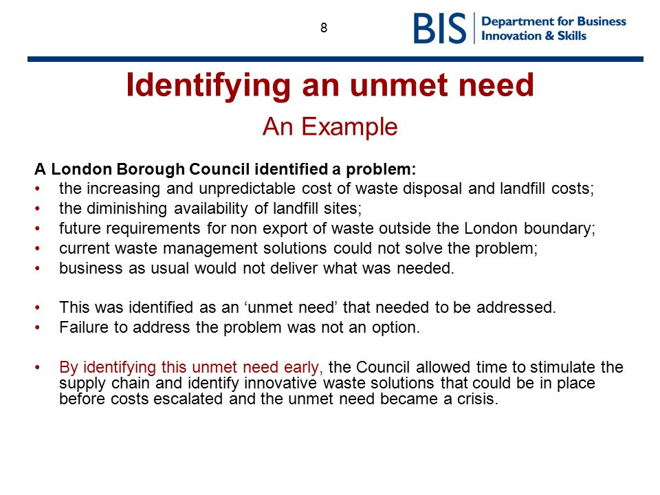 8 Identifying an unmet need An Example A London Borough Council identified a problem: the increasing and unpredictable cost of waste disposal and land