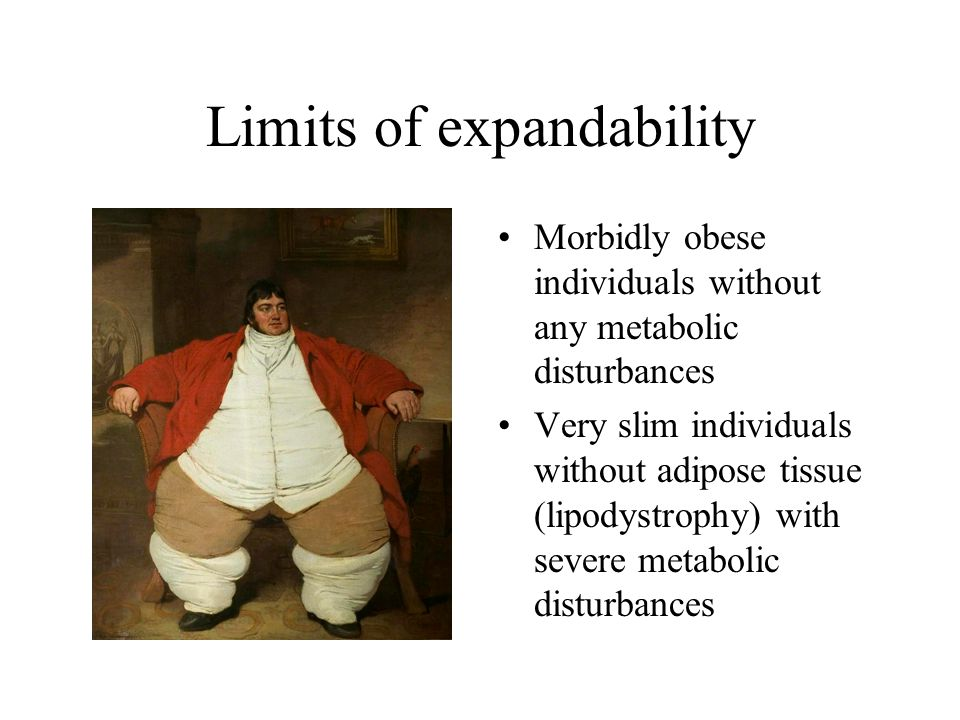 Limits of expandability Morbidly obese individuals without any metabolic disturbances Very slim individuals without adipose tissue (lipodystrophy) with severe metabolic disturbances