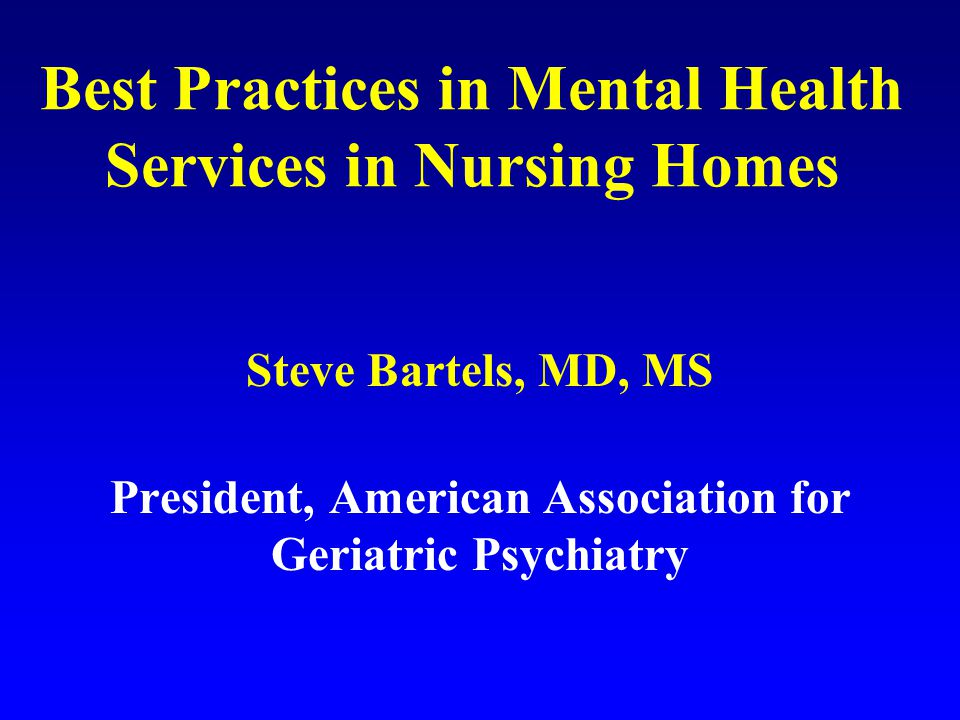 Best Practices in Models of Mental Health Services—what to look for 1) Multidisciplinary Team Model 2) Expertise and Qualifications in Geriatric Psychiatry 3) Individualized Assessment, Treatment Planning, and Follow-up 4) Collaborative Treatment Planning Between Consultants and Nursing Home Staff 5) Staff Education in Identification and Management of Mental Health Problems