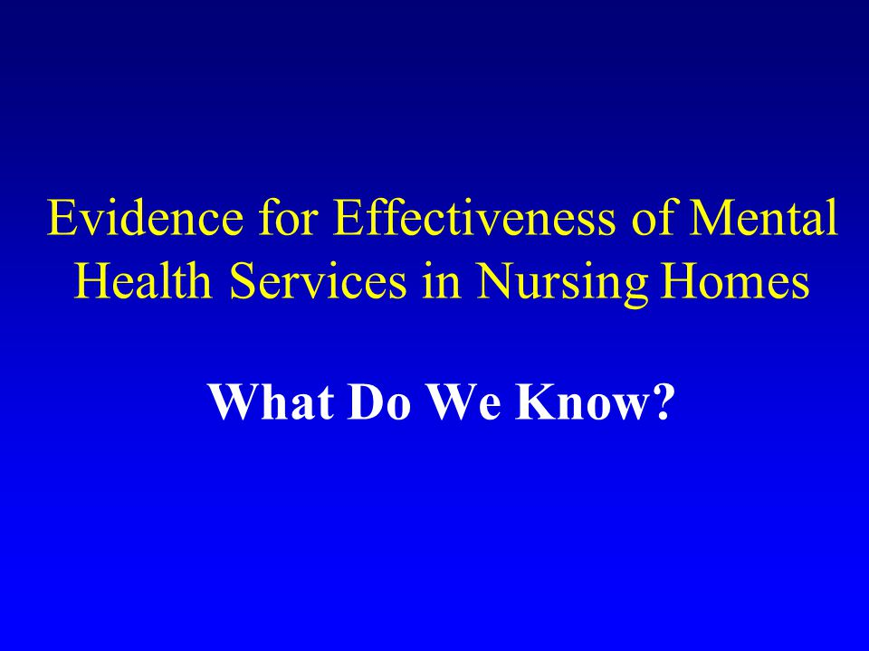 Evidence for Effectiveness of Mental Health Services in Nursing Homes What Do We Know