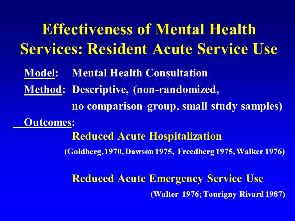 Effectiveness of Mental Health Services: Resident Acute Service Use Model: Mental Health Consultation Method: Descriptive, (non-randomized, no comparison group, small study samples) Outcomes: Reduced Acute Hospitalization (Goldberg, 1970, Dawson 1975, Freedberg 1975, Walker 1976) Reduced Acute Emergency Service Use (Walter 1976; Tourigny-Rivard 1987)