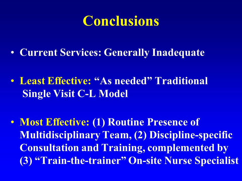 Conclusions Current Services: Generally Inadequate Least Effective: As needed Traditional Single Visit C-L Model Most Effective: (1) Routine Presence of Multidisciplinary Team, (2) Discipline-specific Consultation and Training, complemented by (3) Train-the-trainer On-site Nurse Specialist