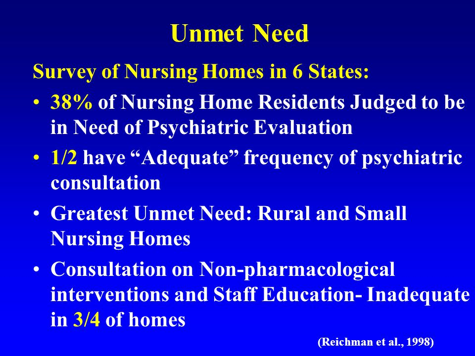 Unmet Need Survey of Nursing Homes in 6 States: 38% of Nursing Home Residents Judged to be in Need of Psychiatric Evaluation 1/2 have Adequate frequency of psychiatric consultation Greatest Unmet Need: Rural and Small Nursing Homes Consultation on Non-pharmacological interventions and Staff Education- Inadequate in 3/4 of homes (Reichman et al., 1998)