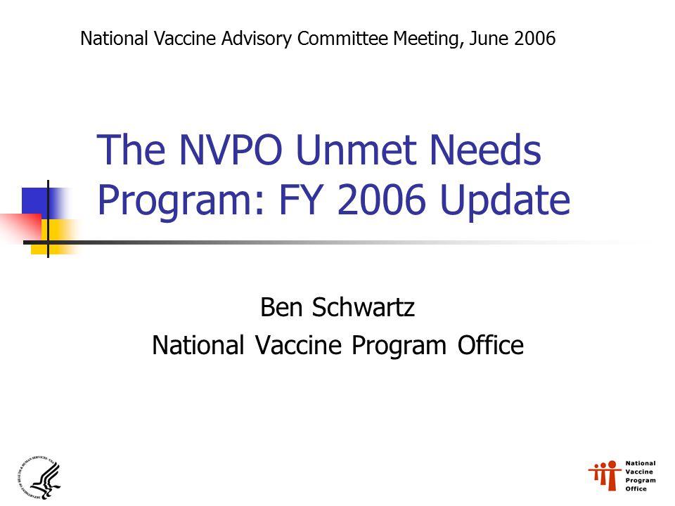 The NVPO Unmet Needs Program: FY 2006 Update Ben Schwartz National Vaccine Program Office National Vaccine Advisory Committee Meeting, June 2006