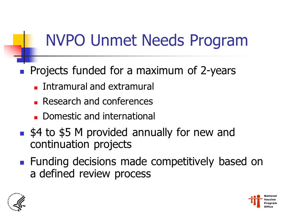 NVPO Unmet Needs Program Projects funded for a maximum of 2-years Intramural and extramural Research and conferences Domestic and international $4 to