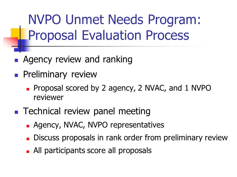 NVPO Unmet Needs Program: Proposal Evaluation Criteria Evaluation criteria Agency priority (5 pts) Interagency collaboration (5 pts) Importance (25 pts) Methods (30 pts) Feasibility (20 pts) Personnel (10 pts) Budget <$180,000 (2.5 pts) Addressing an NVPO priority is considered in scoring importance
