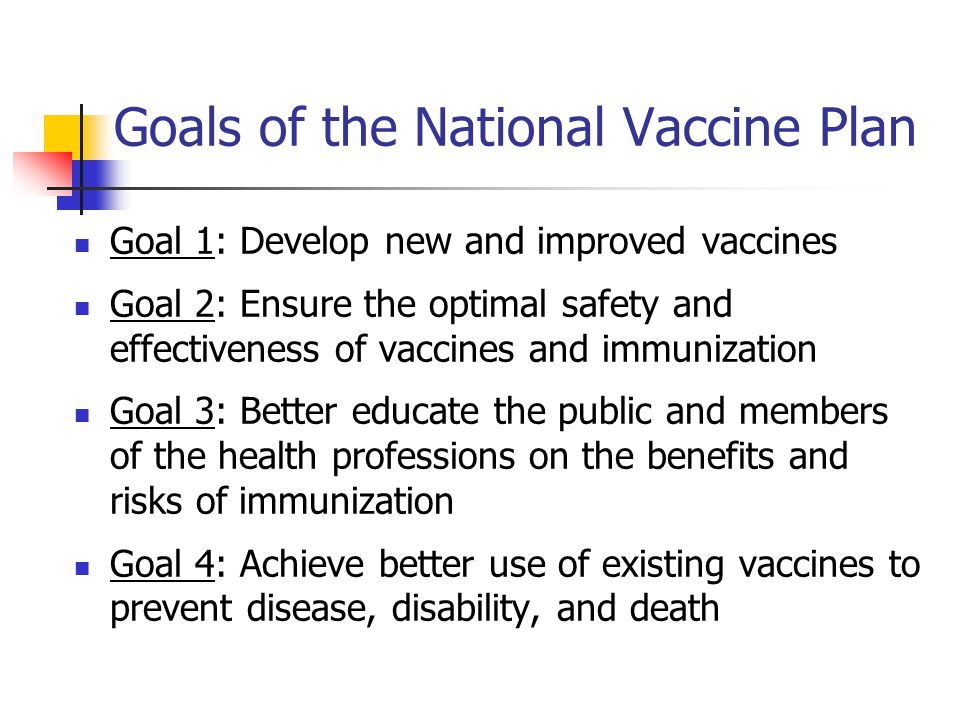 Goals of the National Vaccine Plan Goal 1: Develop new and improved vaccines Goal 2: Ensure the optimal safety and effectiveness of vaccines and immun