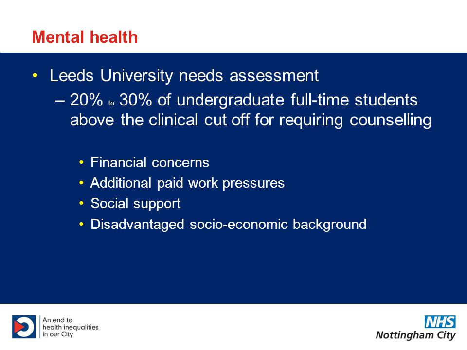 Mental health Leeds University needs assessment –20% to 30% of undergraduate full-time students above the clinical cut off for requiring counselling Financial concerns Additional paid work pressures Social support Disadvantaged socio-economic background