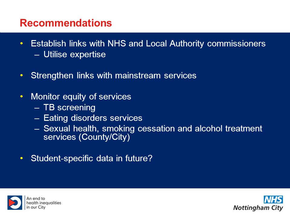 Recommendations Establish links with NHS and Local Authority commissioners –Utilise expertise Strengthen links with mainstream services Monitor equity of services –TB screening –Eating disorders services –Sexual health, smoking cessation and alcohol treatment services (County/City) Student-specific data in future