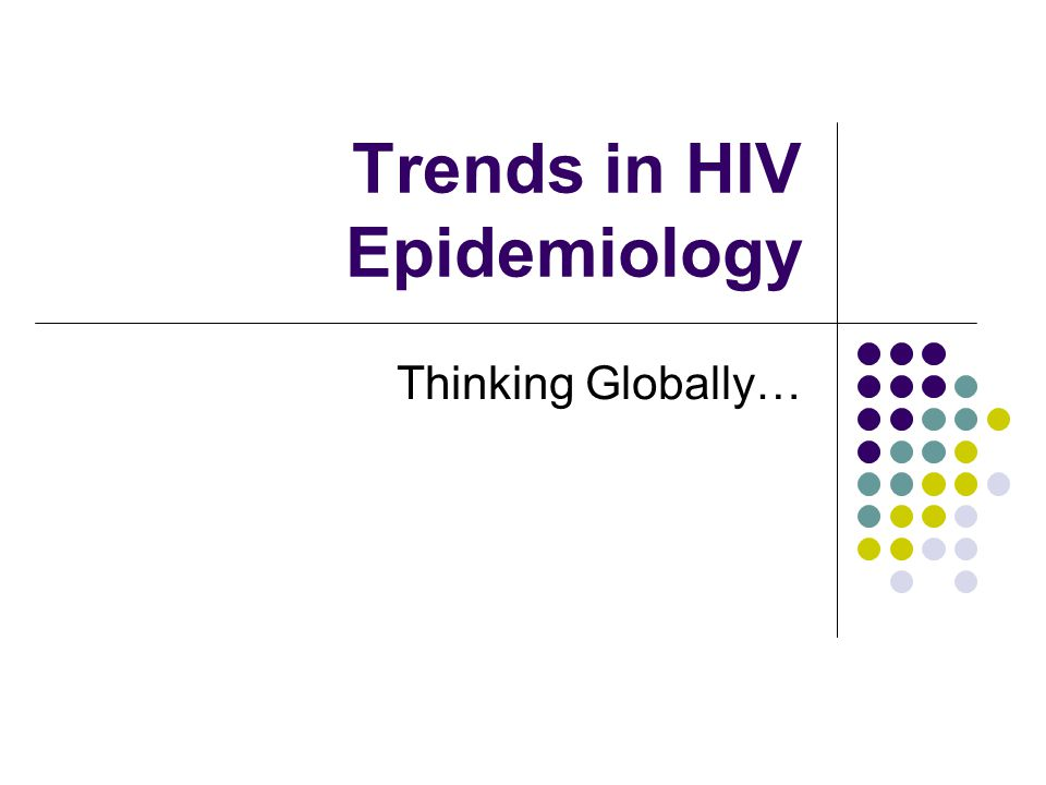 Trends in HIV Epidemiology Thinking Globally…