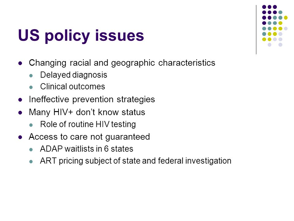 US policy issues Changing racial and geographic characteristics Delayed diagnosis Clinical outcomes Ineffective prevention strategies Many HIV+ don't know status Role of routine HIV testing Access to care not guaranteed ADAP waitlists in 6 states ART pricing subject of state and federal investigation