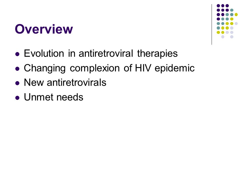 Overview Evolution in antiretroviral therapies Changing complexion of HIV epidemic New antiretrovirals Unmet needs