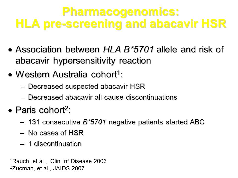 Pharmacogenomics: HLA pre-screening and abacavir HSR  Association between HLA B*5701 allele and risk of abacavir hypersensitivity reaction  Western Australia cohort 1 : –Decreased suspected abacavir HSR –Decreased abacavir all-cause discontinuations  Paris cohort 2 : –131 consecutive B*5701 negative patients started ABC –No cases of HSR –1 discontinuation 1 Rauch, et al., Clin Inf Disease 2006 2 Zucman, et al., JAIDS 2007