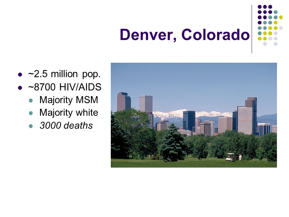 Denver, Colorado ~2.5 million pop. ~8700 HIV/AIDS Majority MSM Majority white 3000 deaths