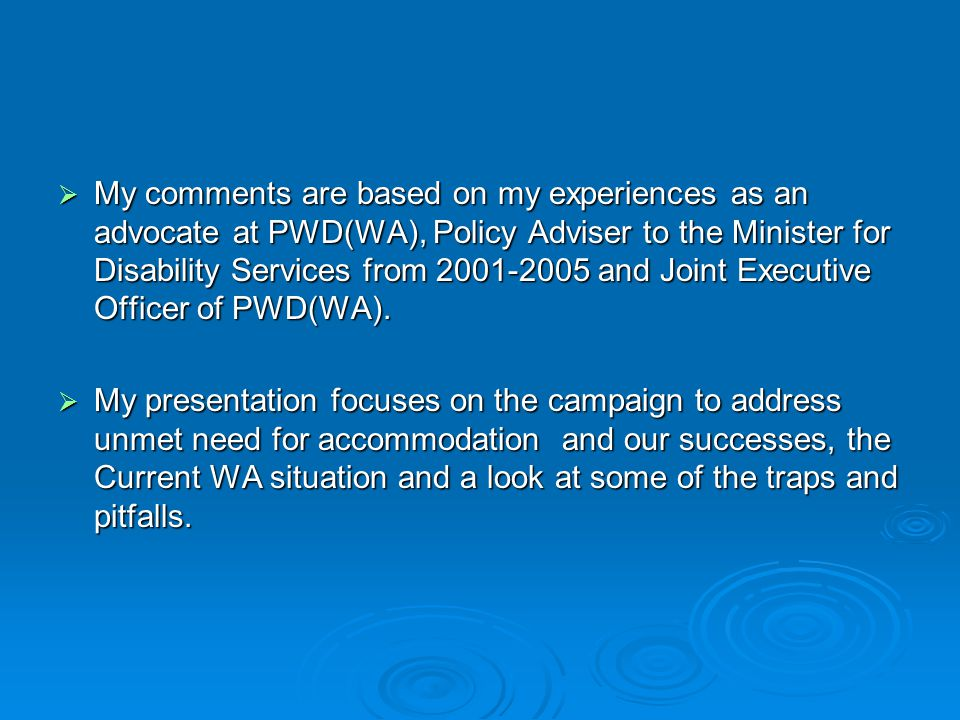  My comments are based on my experiences as an advocate at PWD(WA), Policy Adviser to the Minister for Disability Services from 2001-2005 and Joint Executive Officer of PWD(WA).