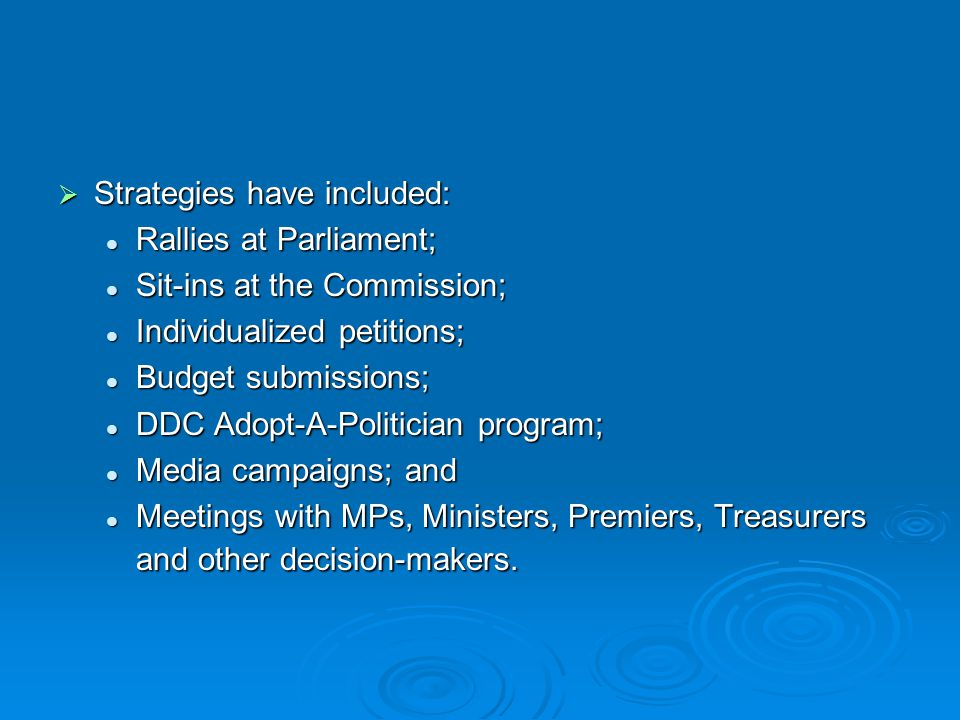  Strategies have included: Rallies at Parliament; Rallies at Parliament; Sit-ins at the Commission; Sit-ins at the Commission; Individualized petitions; Individualized petitions; Budget submissions; Budget submissions; DDC Adopt-A-Politician program; DDC Adopt-A-Politician program; Media campaigns; and Media campaigns; and Meetings with MPs, Ministers, Premiers, Treasurers and other decision-makers.