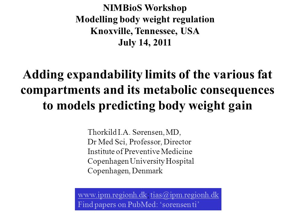 Adding expandability limits of the various fat compartments and its metabolic consequences to models predicting body weight gain NIMBioS Workshop Modelling body weight regulation Knoxville, Tennessee, USA July 14, 2011 Thorkild I.A.